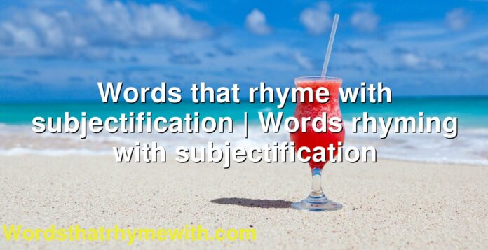 Words that rhyme with subjectification | Words rhyming with subjectification
