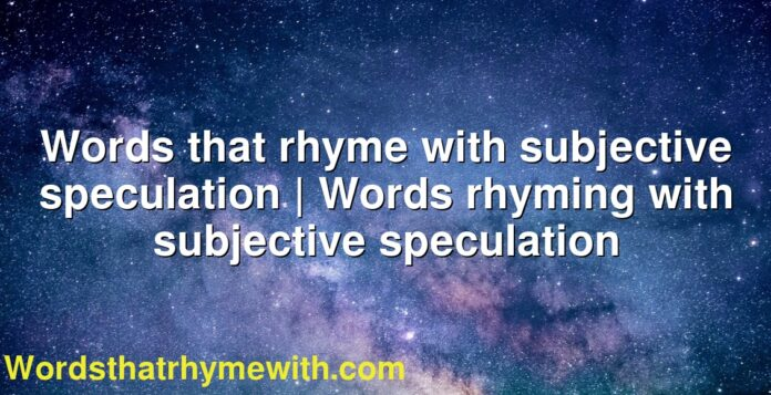 Words that rhyme with subjective speculation   Words rhyming with subjective speculation