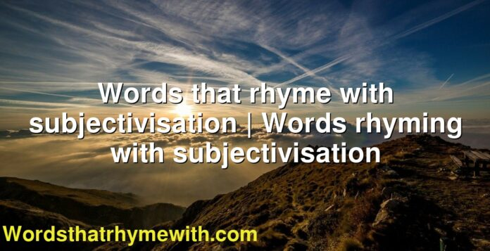 Words that rhyme with subjectivisation   Words rhyming with subjectivisation