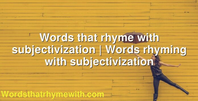 Words that rhyme with subjectivization | Words rhyming with subjectivization