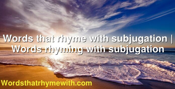 Words that rhyme with subjugation | Words rhyming with subjugation
