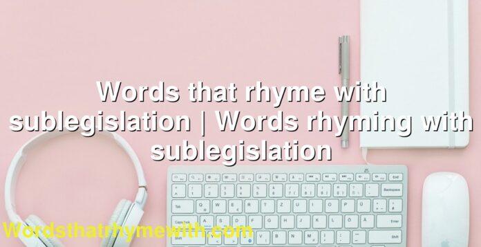 Words that rhyme with sublegislation   Words rhyming with sublegislation