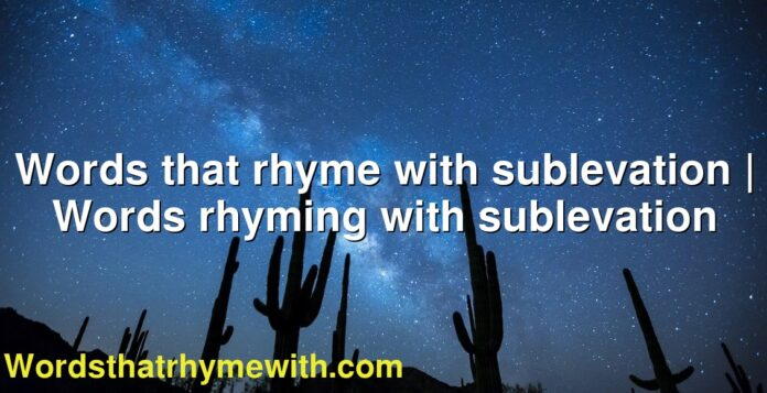 Words that rhyme with sublevation | Words rhyming with sublevation