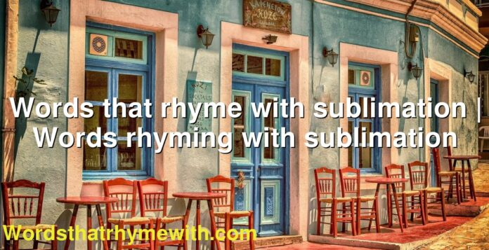 Words that rhyme with sublimation | Words rhyming with sublimation