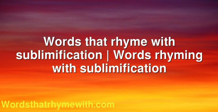 Words that rhyme with sublimification   Words rhyming with sublimification