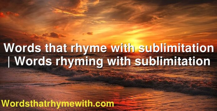 Words that rhyme with sublimitation | Words rhyming with sublimitation
