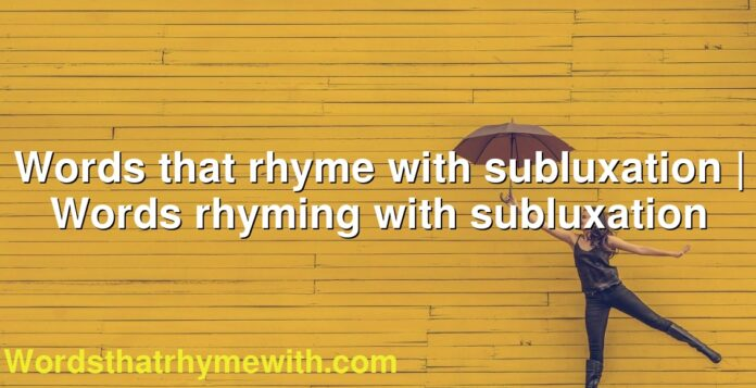 Words that rhyme with subluxation | Words rhyming with subluxation