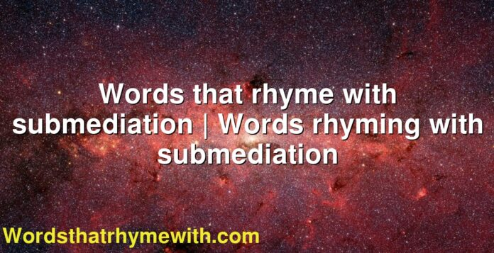 Words that rhyme with submediation | Words rhyming with submediation