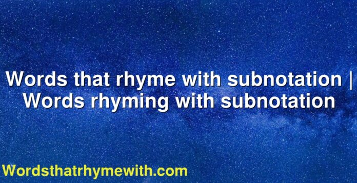 Words that rhyme with subnotation | Words rhyming with subnotation