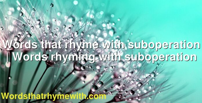 Words that rhyme with suboperation | Words rhyming with suboperation