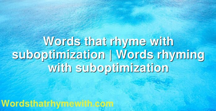 Words that rhyme with suboptimization | Words rhyming with suboptimization