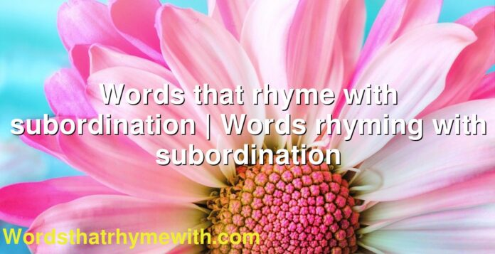 Words that rhyme with subordination   Words rhyming with subordination