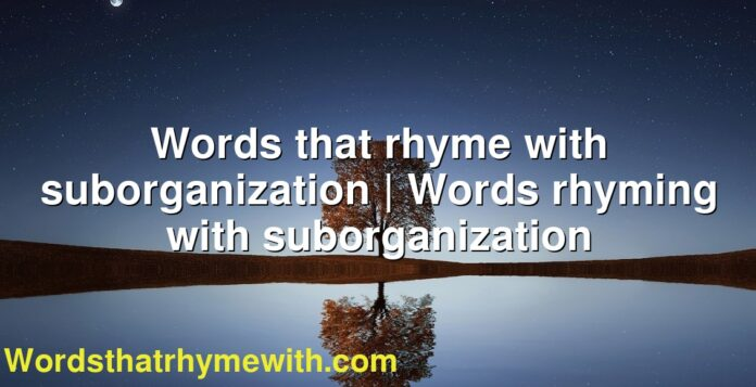 Words that rhyme with suborganization   Words rhyming with suborganization