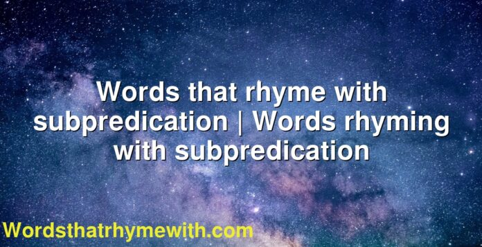 Words that rhyme with subpredication | Words rhyming with subpredication
