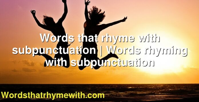 Words that rhyme with subpunctuation | Words rhyming with subpunctuation