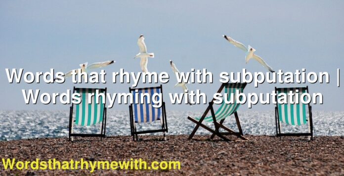 Words that rhyme with subputation | Words rhyming with subputation