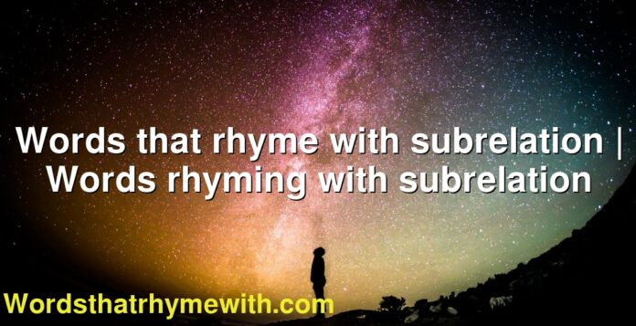 Words that rhyme with subrelation   Words rhyming with subrelation