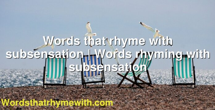 Words that rhyme with subsensation | Words rhyming with subsensation