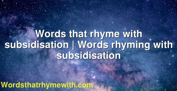 Words that rhyme with subsidisation | Words rhyming with subsidisation