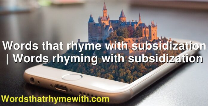 Words that rhyme with subsidization | Words rhyming with subsidization