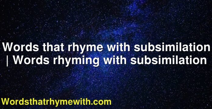 Words that rhyme with subsimilation | Words rhyming with subsimilation