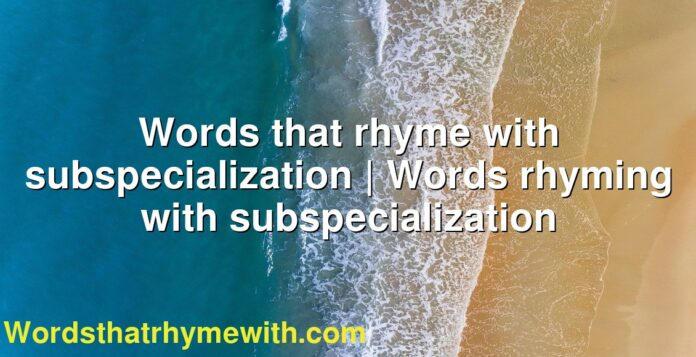 Words that rhyme with subspecialization | Words rhyming with subspecialization