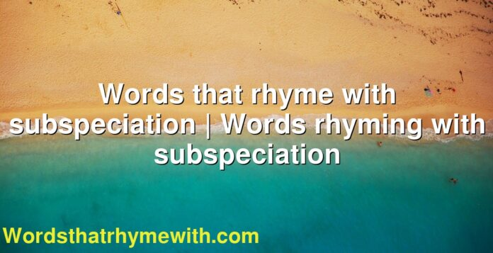 Words that rhyme with subspeciation | Words rhyming with subspeciation