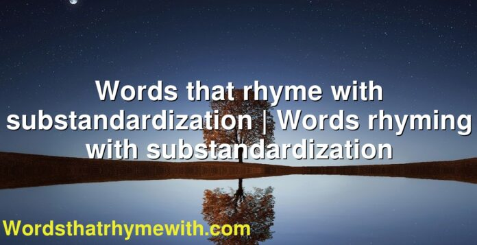 Words that rhyme with substandardization   Words rhyming with substandardization
