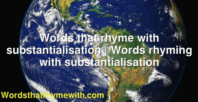 Words that rhyme with substantialisation | Words rhyming with substantialisation