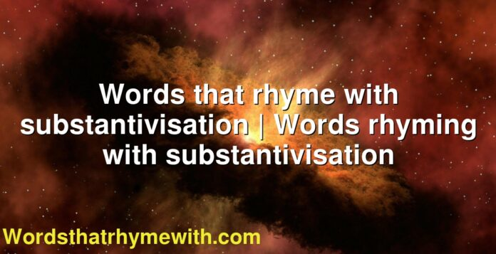 Words that rhyme with substantivisation | Words rhyming with substantivisation