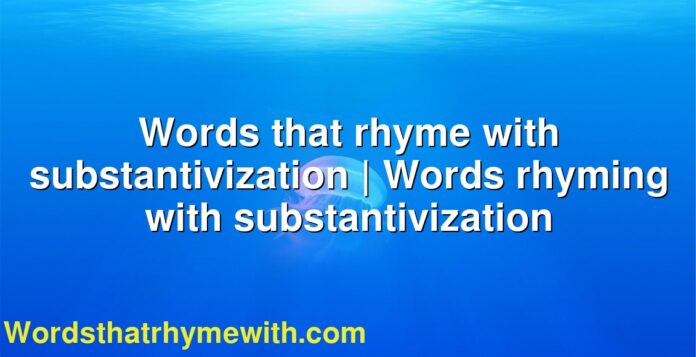 Words that rhyme with substantivization | Words rhyming with substantivization