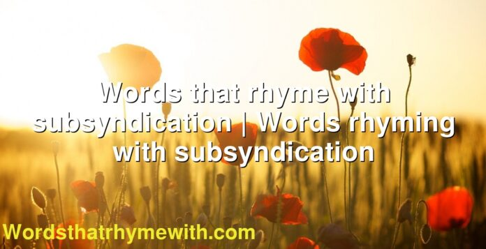 Words that rhyme with subsyndication | Words rhyming with subsyndication