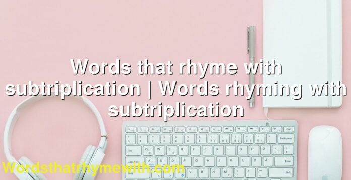 Words that rhyme with subtriplication | Words rhyming with subtriplication
