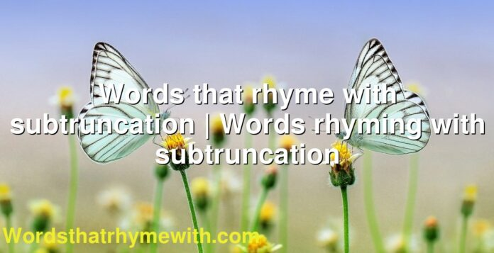 Words that rhyme with subtruncation | Words rhyming with subtruncation