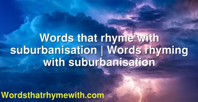Words that rhyme with suburbanisation | Words rhyming with suburbanisation