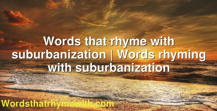 Words that rhyme with suburbanization | Words rhyming with suburbanization