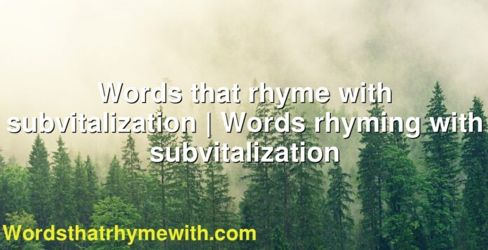 Words that rhyme with subvitalization   Words rhyming with subvitalization