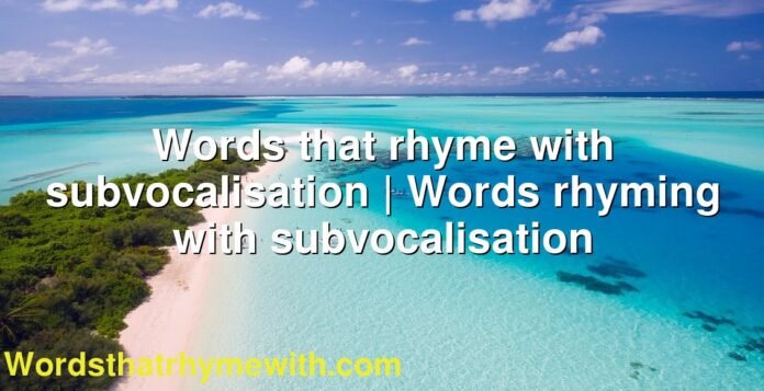 Words that rhyme with subvocalisation | Words rhyming with subvocalisation