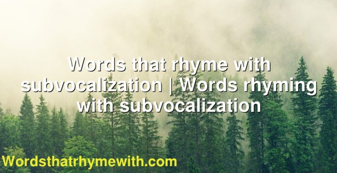 Words that rhyme with subvocalization | Words rhyming with subvocalization