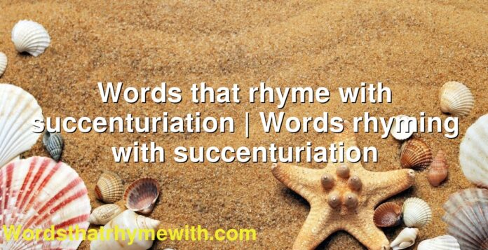 Words that rhyme with succenturiation | Words rhyming with succenturiation