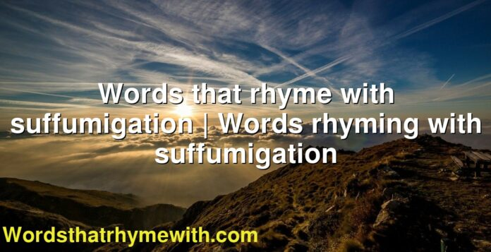 Words that rhyme with suffumigation   Words rhyming with suffumigation