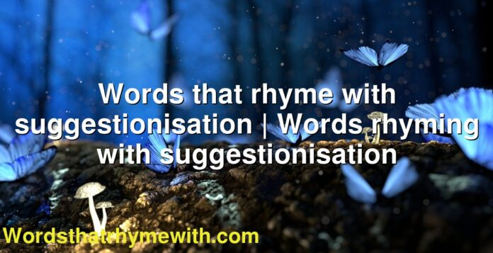 Words that rhyme with suggestionisation | Words rhyming with suggestionisation