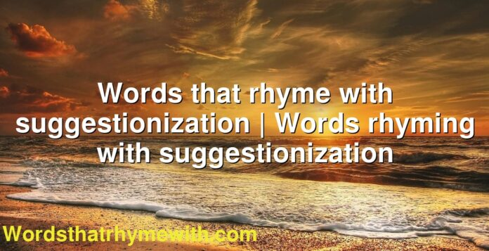 Words that rhyme with suggestionization | Words rhyming with suggestionization