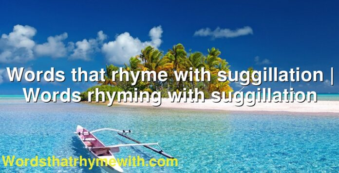 Words that rhyme with suggillation | Words rhyming with suggillation