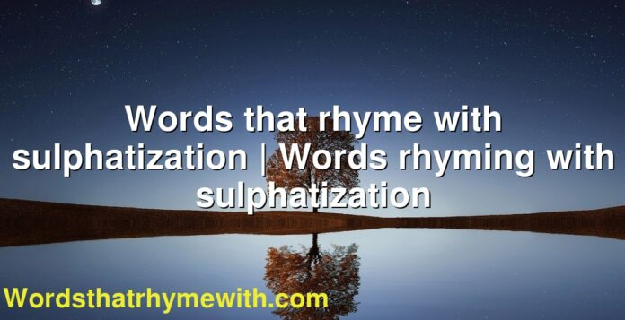 Words that rhyme with sulphatization | Words rhyming with sulphatization