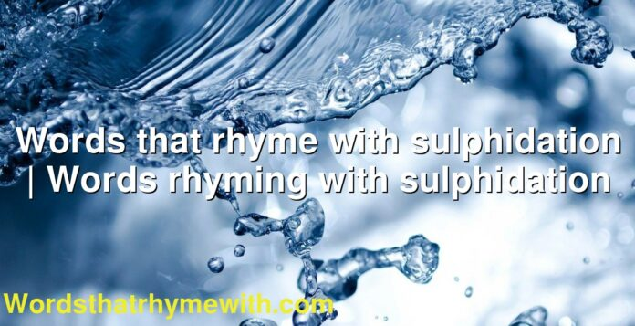 Words that rhyme with sulphidation | Words rhyming with sulphidation
