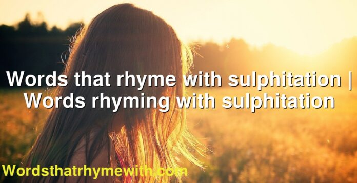 Words that rhyme with sulphitation | Words rhyming with sulphitation