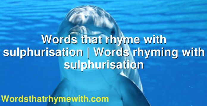Words that rhyme with sulphurisation   Words rhyming with sulphurisation