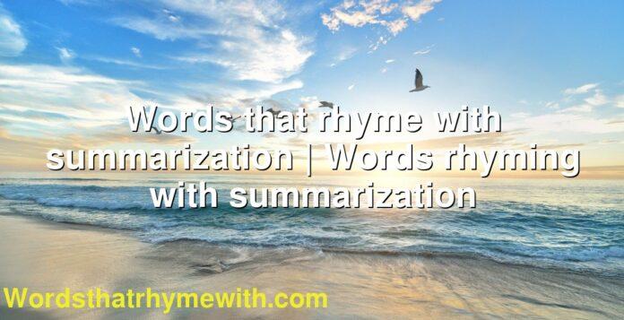 Words that rhyme with summarization   Words rhyming with summarization