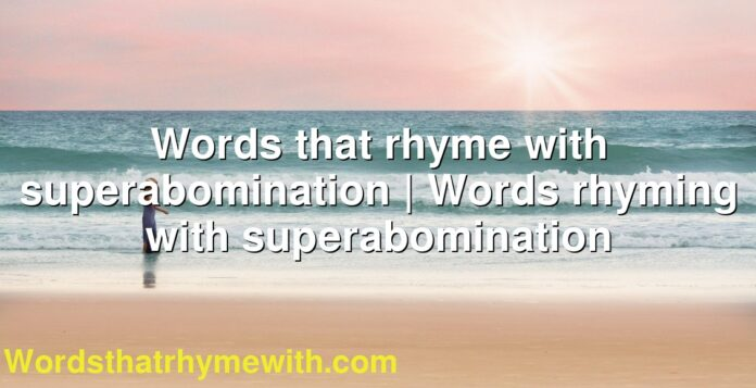 Words that rhyme with superabomination   Words rhyming with superabomination